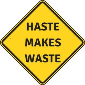 haste makes waste and you need to be safe at work